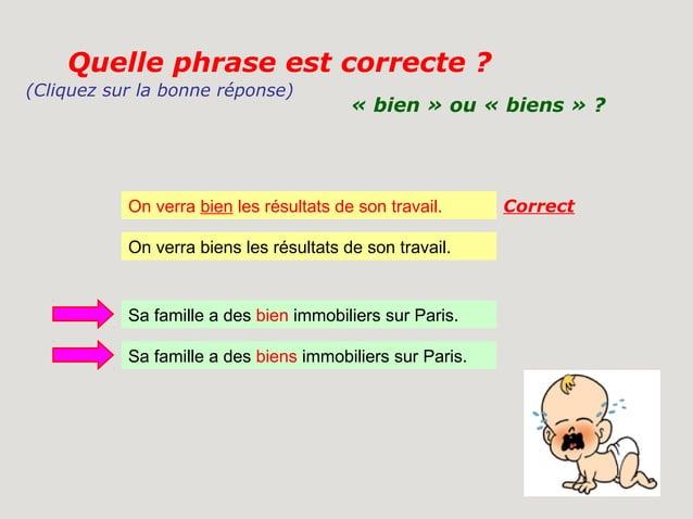 Quelle phrase est correcte ?(Cliquez sur la bonne réponse)                                         « bien » ou « biens » ?...