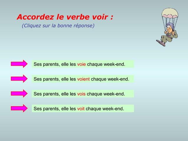Accordez le verbe voir : (Cliquez sur la bonne réponse)     Ses parents, elle les voie chaque week-end.     Ses parents, e...