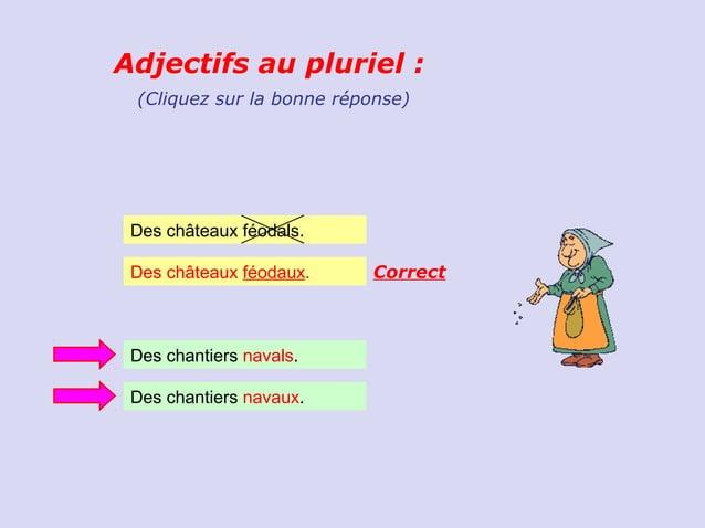 Adjectifs au pluriel : (Cliquez sur la bonne réponse) Des châteaux féodals. Des châteaux féodaux.    Correct Des chantiers...