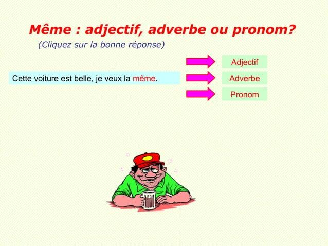 Même : adjectif, adverbe ou pronom?       (Cliquez sur la bonne réponse)                                            Adject...
