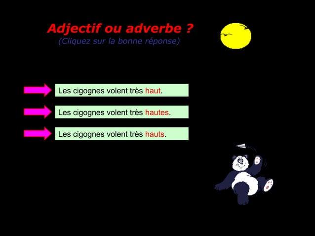 Adjectif ou adverbe ? (Cliquez sur la bonne réponse) Les cigognes volent très haut. Les cigognes volent très hautes. Les c...