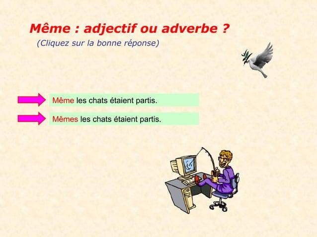 Même : adjectif ou adverbe ? (Cliquez sur la bonne réponse)    Même les chats étaient partis.    Mêmes les chats étaient p...