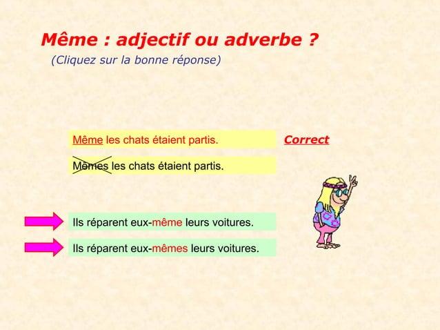 Même : adjectif ou adverbe ? (Cliquez sur la bonne réponse)    Même les chats étaient partis.           Correct    Mêmes l...