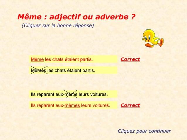 Même : adjectif ou adverbe ? (Cliquez sur la bonne réponse)    Même les chats étaient partis.            Correct    Mêmes ...