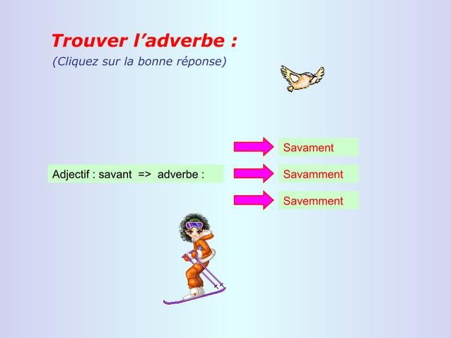 Trouver l'adverbe :(Cliquez sur la bonne réponse)                                 SavamentAdjectif : savant => adverbe :  ...