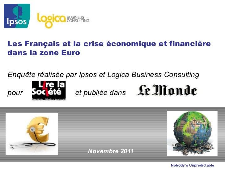 Novembre 2011 Les Français et la crise économique et financière dans la zone Euro Enquête réalisée par Ipsos et Logica Bus...