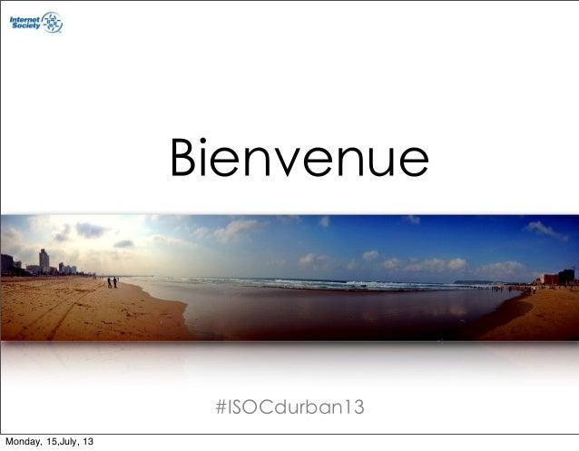 #ISOCdurban13 Bienvenue Monday, 15,July, 13