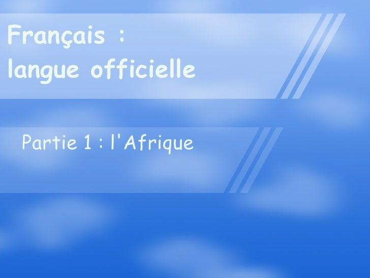Français : langue officielle Partie 1 : l'Afrique