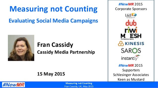 Measuring not Counting Fran Cassidy, UK, May 2015 Measuring not Counting Evaluating Social Media Campaigns Fran Cassidy Ca...