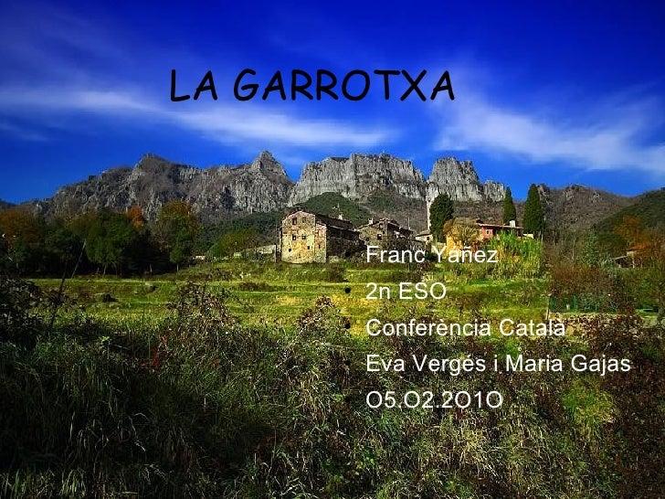 LA GARROTXA  <ul><li>Franc Yáñez </li></ul><ul><li>2n ESO </li></ul><ul><li>Conferència Català </li></ul><ul><li>Eva Vergé...