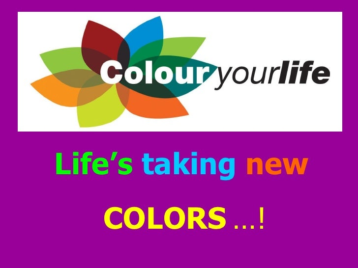 Life's taking new    COLORS …!