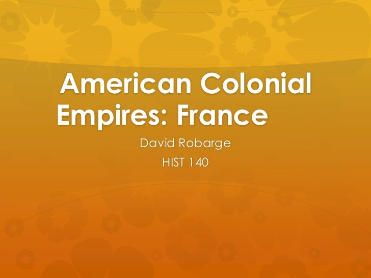 American ColonialEmpires: France     David Robarge        HIST 140