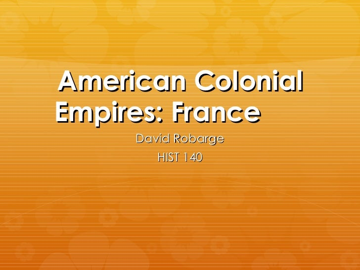 American Colonial Empires: France David Robarge HIST 140