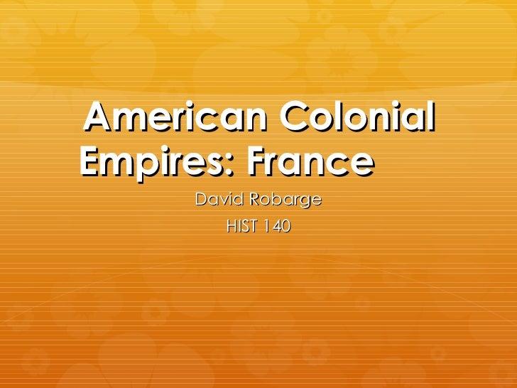 American Colonial Empires: France David Robarge HIST 140