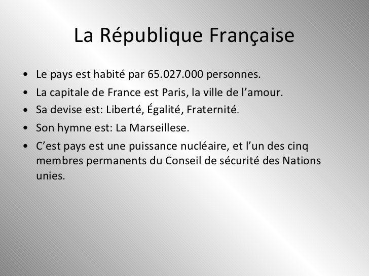 La République Française <ul><li>Le pays est habité par 65.027.000 personnes. </li></ul><ul><li>La capitale de France est P...