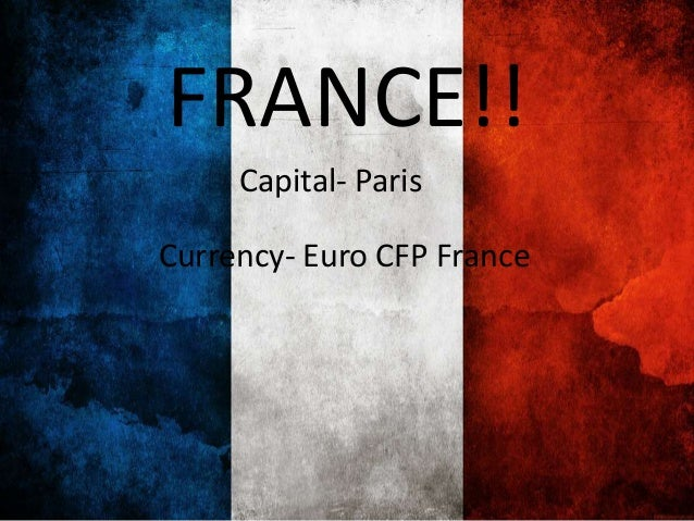 FRANCE!! Capital- Paris Currency- Euro CFP France