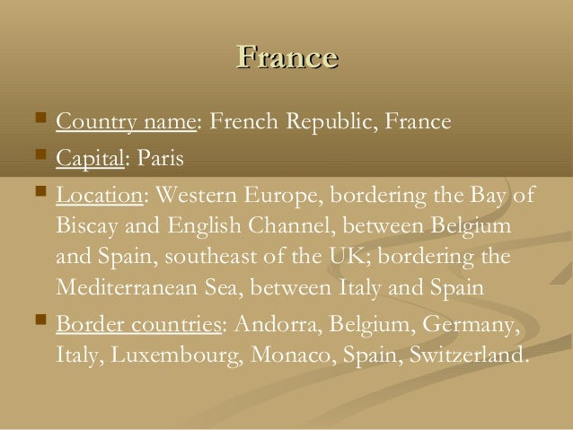 FranceFrance  Country name: French Republic, France  Capital: Paris  Location: Western Europe, bordering the Bay of Bis...