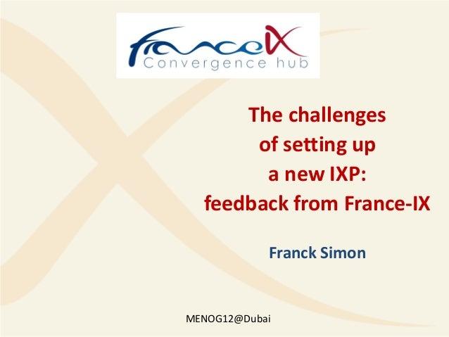 The challenges       of setting up        a new IXP:  feedback from France-IX            Franck SimonMENOG12@Dubai