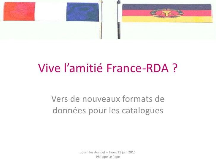 Vive l'amitié France-RDA ?<br />Vers de nouveaux formats de données pour les catalogues<br />Journées Ausidef -- Lyon, 11 ...