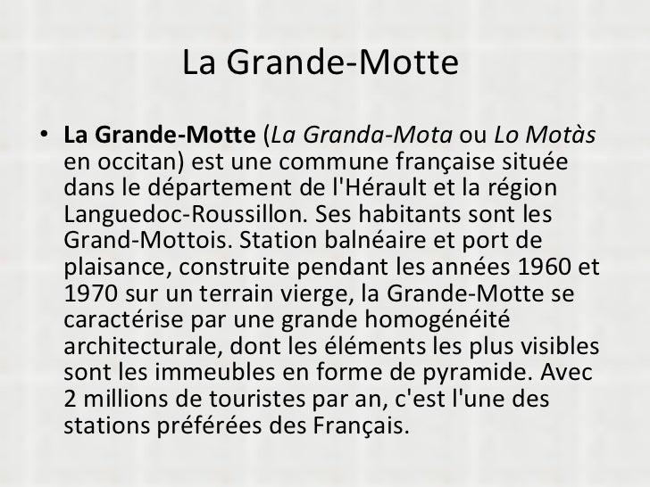 La Grande-Motte  <ul><li>La Grande-Motte  ( La Granda-Mota  ou  Lo Motàs  en occitan) est une commune française située dan...
