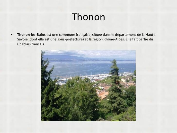Thonon <ul><li>Thonon-les-Bains  est une commune française, située dans le département de la Haute-Savoie (dont elle est u...