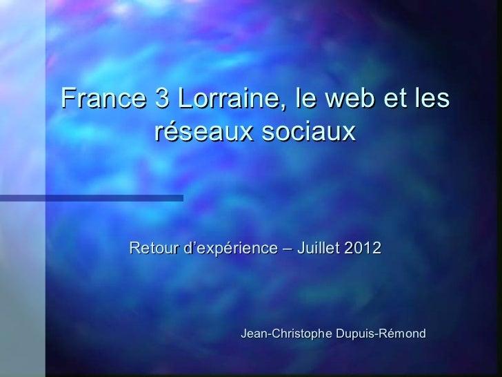 France 3 Lorraine, le web et les       réseaux sociaux     Retour d'expérience – Juillet 2012                   Jean-Chris...