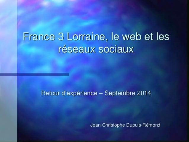 France 3 Lorraine, le web et les  réseaux sociaux  Retour d'expérience – Septembre 2014  Jean-Christophe Dupuis-Rémond