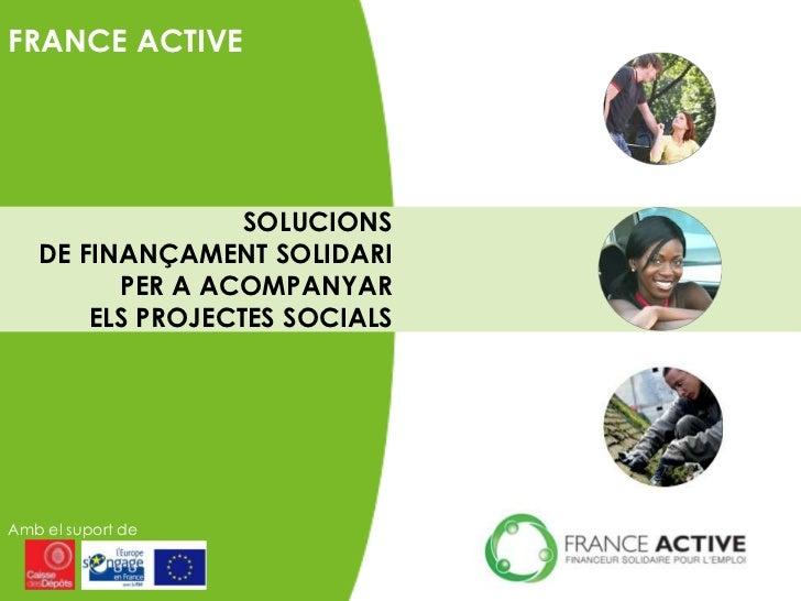 FRANCE ACTIVE                  SOLUCIONS   DE FINANÇAMENT SOLIDARI         PER A ACOMPANYAR       ELS PROJECTES SOCIALSAmb...