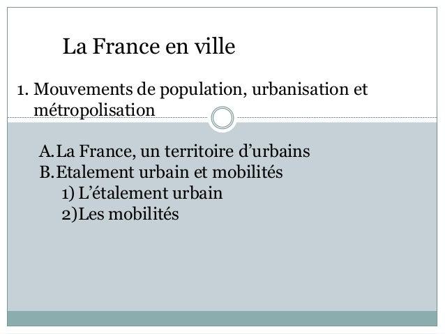 La France en ville1. Mouvements de population, urbanisation et   métropolisation  A.La France, un territoire d'urbains  B....