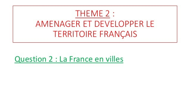 THEME 2 : AMENAGER ET DEVELOPPER LE TERRITOIRE FRANÇAIS Question 2 : La France en villes