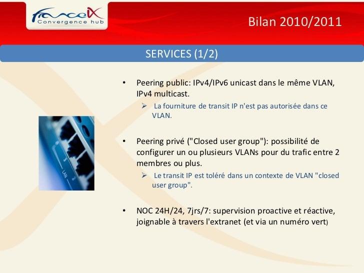 Bilan 2010/2011      SERVICES (1/2)•   Peering public: IPv4/IPv6 unicast dans le même VLAN,    IPv4 multicast.      La fo...