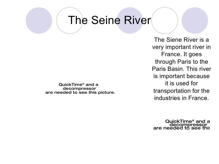 The Seine River The Siene River is a very important river in France. It goes through Paris to the Paris Basin. This river ...