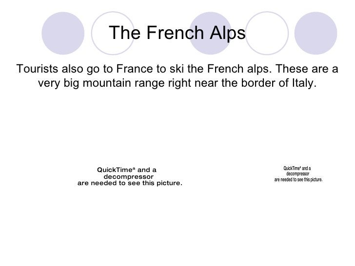 The French Alps Tourists also go to France to ski the French alps. These are a very big mountain range right near the bord...