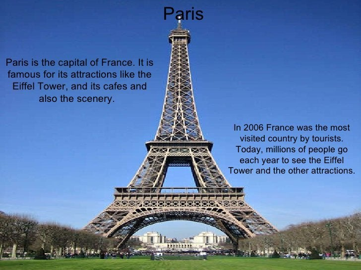 Paris Paris Paris is the capital of France. It is famous for its attractions like the Eiffel Tower, and its cafes and also...