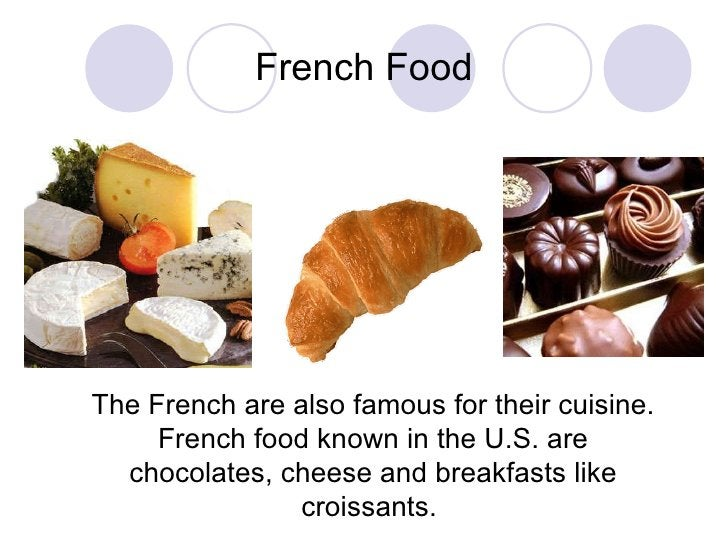 French Food The French are also famous for their cuisine. French food known in the U.S. are chocolates, cheese and breakfa...