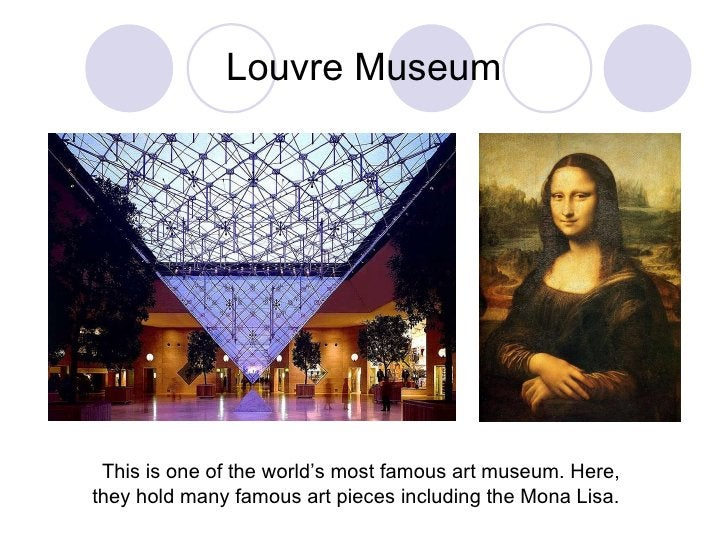 Louvre Museum This is one of the world's most famous art museum. Here, they hold many famous art pieces including the Mona...