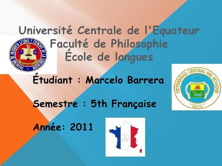 Université Centrale de l'Equateur Faculté de Philosophie École de langues Étudiant : Marcelo Barrera Semestre : 5th França...