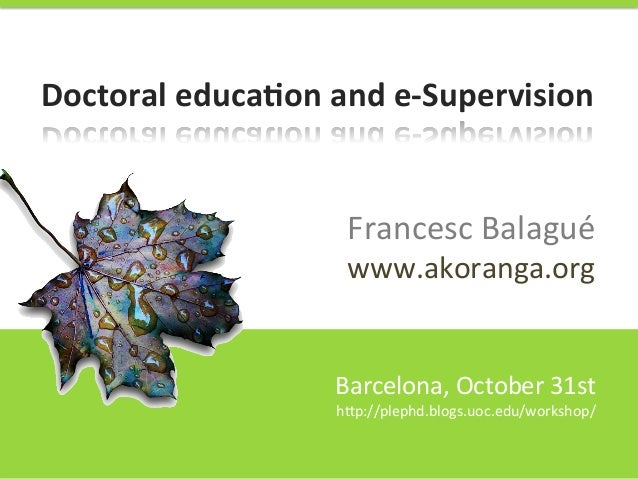Doctoral	   educa,on	   and	   e-­‐Supervision	     Francesc	   Balagué	    www.akoranga.org	     Barcelona,	   October	  ...