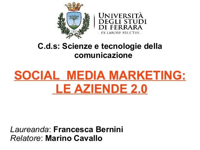 C.d.s: Scienze e tecnologie della  comunicazione  SOCIAL MEDIA MARKETING:  LE AZIENDE 2.0  Laureanda: Francesca Bernini  R...
