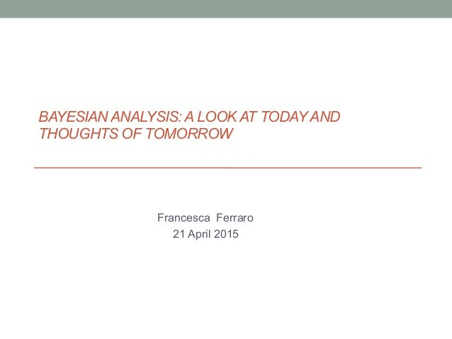 BAYESIAN ANALYSIS: A LOOK AT TODAYAND THOUGHTS OF TOMORROW Francesca Ferraro 21 April 2015