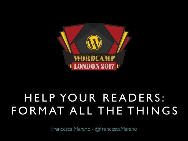 H E L P YO U R R E A D E R S : F O R M AT A L L T H E T H I N G S Francesca Marano - @FrancescaMarano