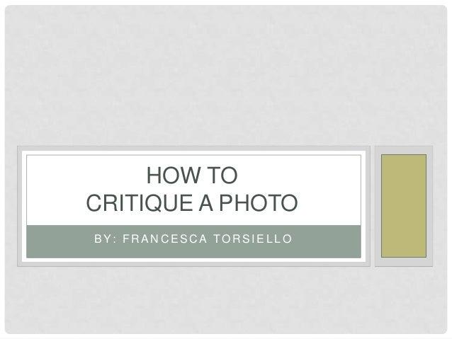 HOW TO CRITIQUE A PHOTO B Y: F R A N C E S C A T O R S I E L L O