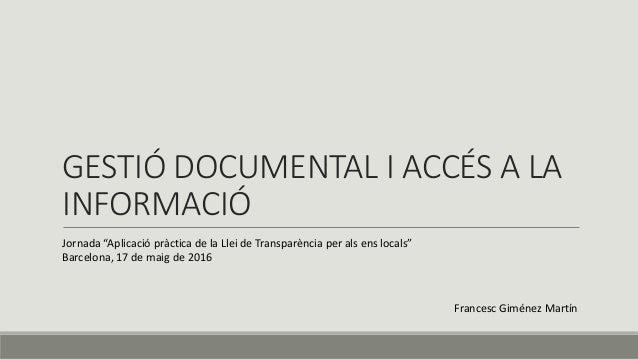 """GESTIÓ DOCUMENTAL I ACCÉS A LA INFORMACIÓ Jornada """"Aplicació pràctica de la Llei de Transparència per als ens locals"""" Barc..."""