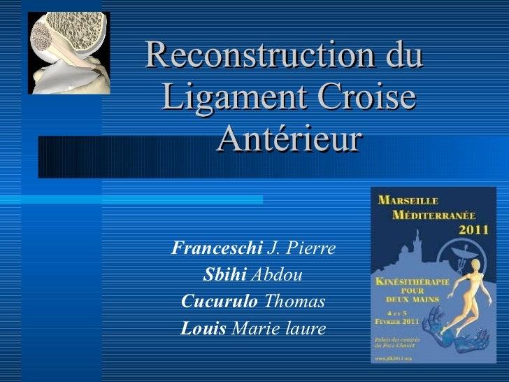 Reconstruction du  Ligament Croise Antérieur Franceschi  J. Pierre Sbihi  Abdou Cucurulo  Thomas Louis  Marie laure