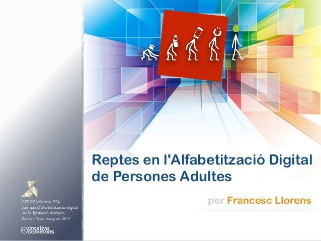 CEFIRE València. FPA Jornada d'alfabetització digital en la formació d'adults Xàtiva. 16 de maig de 2014 Reptes en l'Alfab...