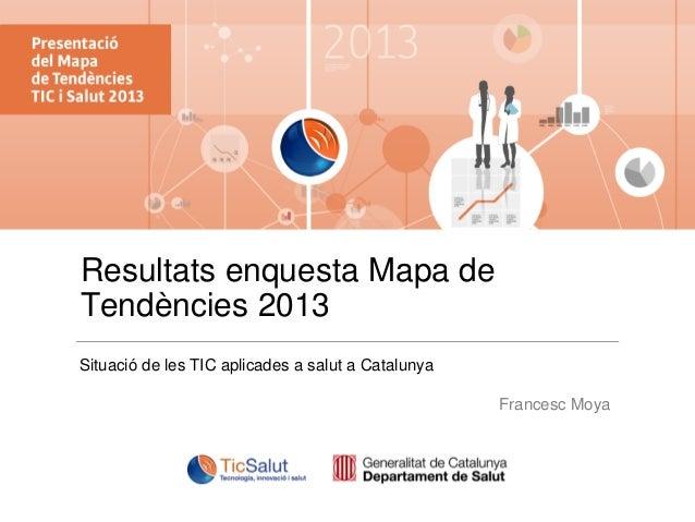 Resultats enquesta Mapa de Tendències 2013 Situació de les TIC aplicades a salut a Catalunya Francesc Moya