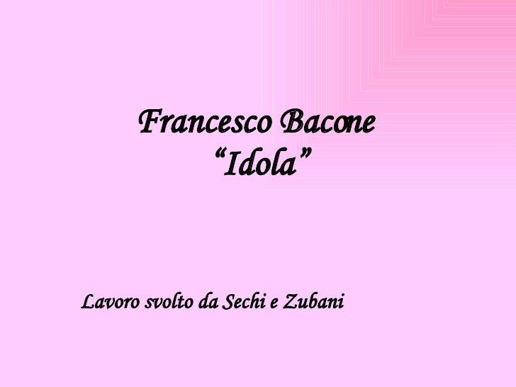 """Francesco Bacone  """"Idola"""" Lavoro svolto da Sechi e Zubani"""
