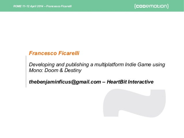 Francesco Ficarelli Developing and publishing a multiplatform Indie Game using Mono: Doom & Destiny thebenjaminficus@gmail...