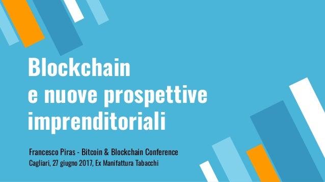 Blockchain e nuove prospettive imprenditoriali Francesco Piras - Bitcoin & Blockchain Conference Cagliari, 27 giugno 2017,...