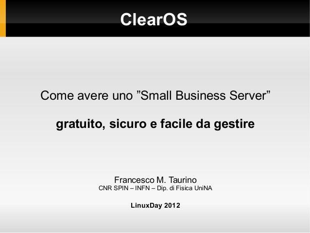 """ClearOS Come avere uno """"Small Business Server"""" gratuito, sicuro e facile da gestire Francesco M. Taurino CNR SPIN – INFN –..."""
